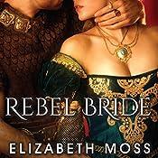 Rebel Bride: Lust in the Tudor Court Series #2   Elizabeth Moss