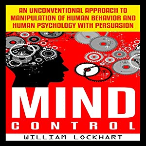 Mind Control: An Unconventional Approach to Manipulation of Human Behavior and Human Psychology with Persuasion Audiobook