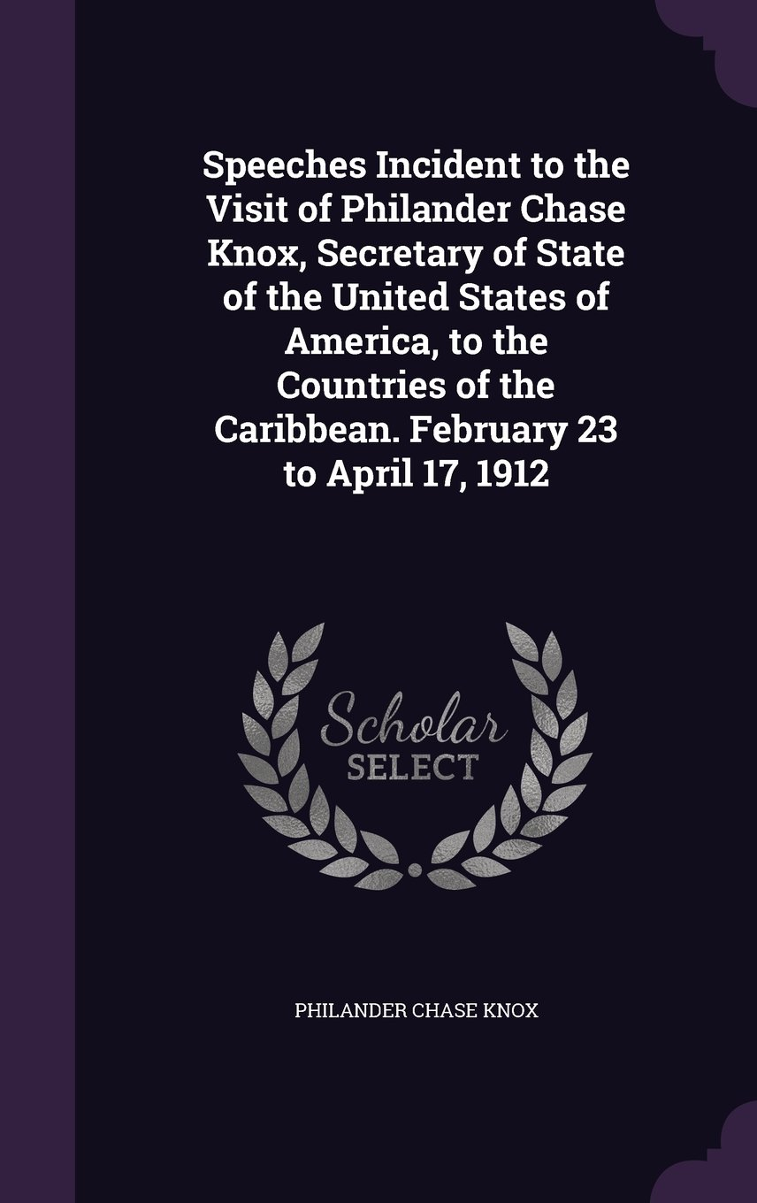 Read Online Speeches Incident to the Visit of Philander Chase Knox, Secretary of State of the United States of America, to the Countries of the Caribbean. February 23 to April 17, 1912 PDF