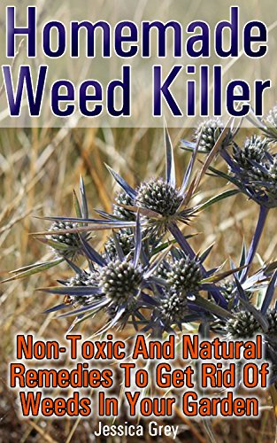Homemade Weed Killer Non-toxic and Natural Remedies to Get Rid of Weeds in Your Garden: (Weed Killer For Vegetable Garden, Non-Toxic Repellents) (Weed Control, Natural Repellents) by [Grey, Jessica]