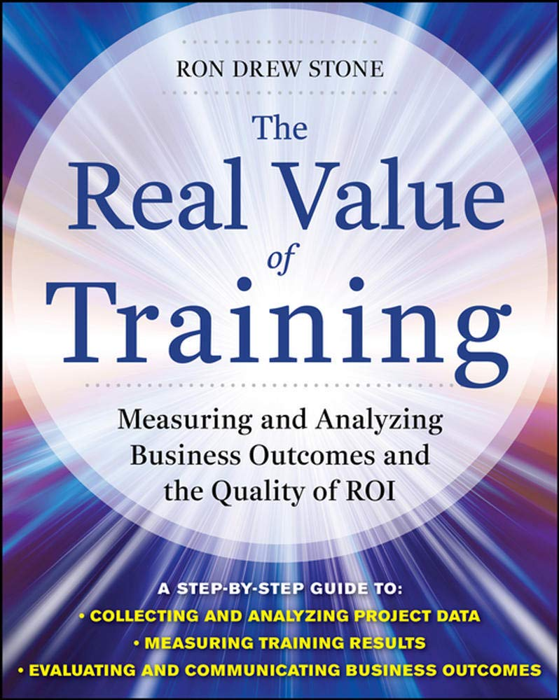 The Real Value Of Training Measuring And Analyzing Business Outcomes And The Quality Of Roi Stone Ron 9780071759977 Amazon Com Books