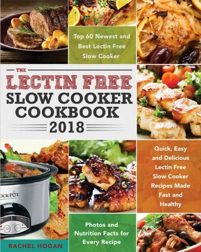 The Lectin Free Slow Cooker Cookbook 2018: Quick, Easy and Delicious Lectin Free Slow Cooker Recipes Made Fast and Healthy - Top 60 Newest and Best ... - Photos and Nutrition Facts for Every Recipe by Rachel Hogan