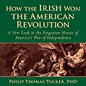 How the Irish Won the American Revolution: A New Look at the Forgotten Heroes of America's War of Independence Audiobook by Philip Thomas Tucker Narrated by Chris Patton