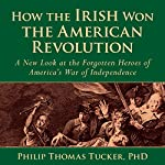 How the Irish Won the American Revolution: A New Look at the Forgotten Heroes of America's War of Independence | Philip Thomas Tucker