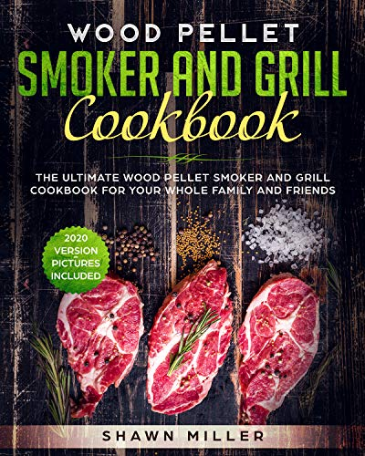 Wood Pellet Smoker And Grill Cookbook: The Ultimate Wood Pellet Smoker and Grill Cookbook For Your Whole Family And Friends (2020 Version - Pictures Included) by Shawn Miller