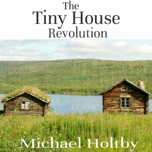 The Tiny House Revolution: A Guide to Living Large in Small Spaces