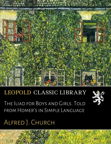 The Iliad for Boys and Girls. Told from Homer's in Simple Language