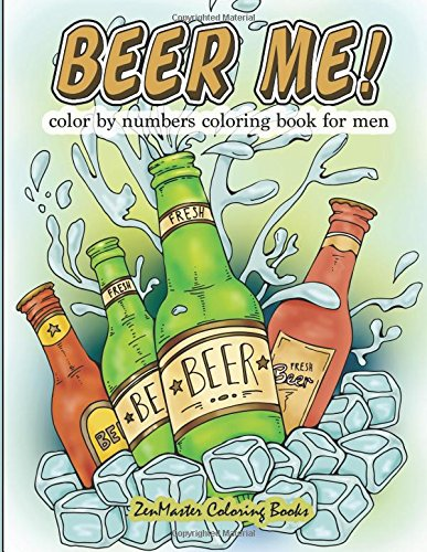 Beer Me! Color By Numbers Coloring Book For Men: An Adult Color By Numbers Coloring Book of Beer and Spirits for Relaxation and Meditation (Adult Color By Number Coloring Books) (Volume 12) by ZenMaster Coloring Books