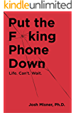 Put the F**king Phone Down: Life. Can't Wait.