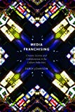 Media Franchising : Creative License and Collaboration in the Culture Industries, Johnson, Derek, 0814743471