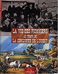 La Vie des Pionniers au temps de la Conquête de l'Ouest par Philippe Jacquin