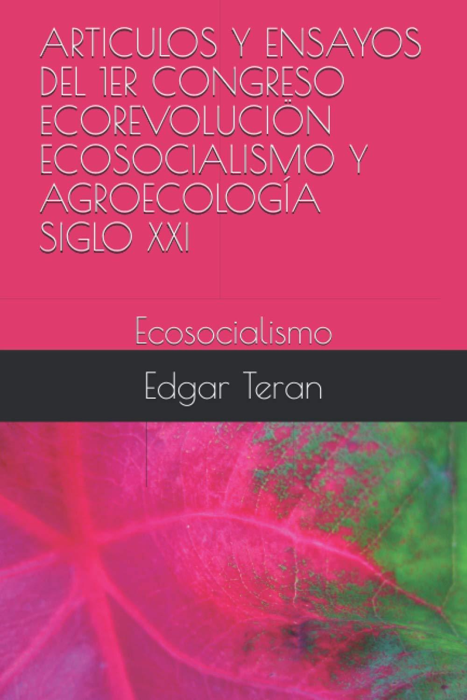 Amazon Com Articulos Y Ensayos Del 1er Congreso Ecorevolucion Ecosocialismo Y Agroecologia Siglo Xxi Ecosocialismo Spanish Edition 9798571773478 Teran Edgar Edwards Books