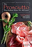 The Prosciutto That Italian Ham We All Love!: The Ultimate Prosciutto Cookbook and How to Make Prosciutto Ham Appetizing