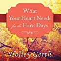 What Your Heart Needs for the Hard Days: 52 Encouraging Truths to Hold On To Audiobook by Holley Gerth Narrated by Lorraine Nelson