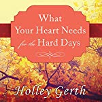 What Your Heart Needs for the Hard Days: 52 Encouraging Truths to Hold On To | Holley Gerth
