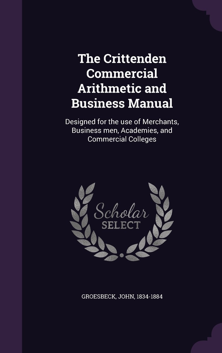 Download The Crittenden Commercial Arithmetic and Business Manual: Designed for the Use of Merchants, Business Men, Academies, and Commercial Colleges PDF