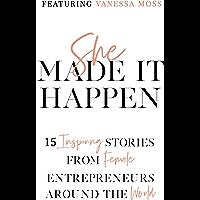 She Made It Happen: 15 Inspiring Stories from Female Entrepreneurs Around the World