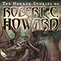 The Horror Stories of Robert E. Howard Audiobook by Robert E. Howard Narrated by Robertson Dean