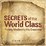Secrets Of The World Class: Turning Mediocrity into Greatness
