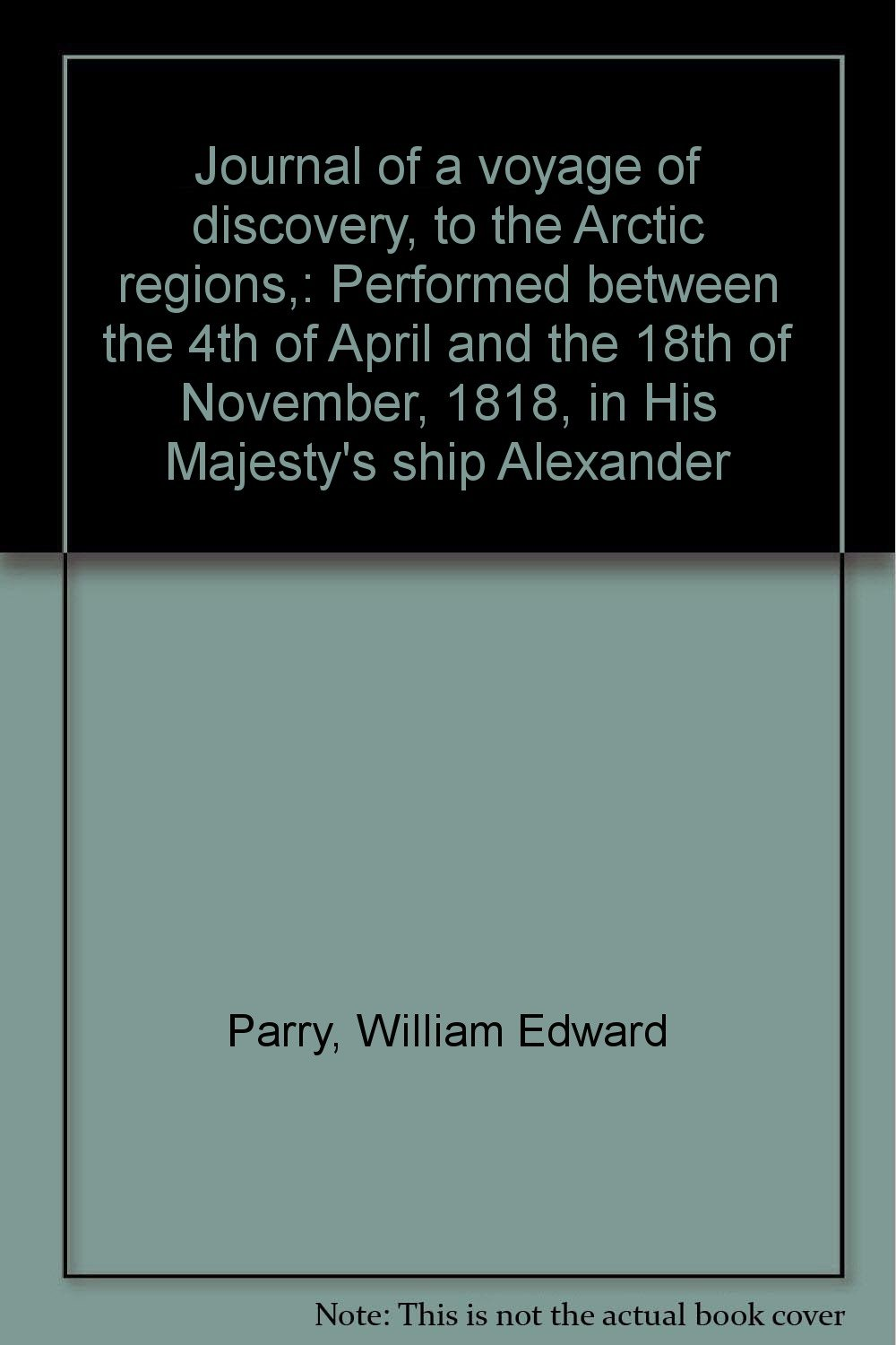 Journal of a voyage of discovery, to the Arctic regions,: Performed between the 4th of April and the 18th of November, 1818, in His Majesty's ship Alexander