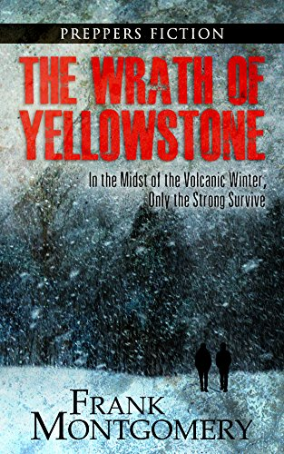 The Wrath of Yellowstone (Preppers Fiction): In the Midst of the Volcanic Winter, Only the Strong Survive by [Montgomery, Frank]