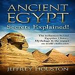 Ancient Egypt Secrets Explained!: The Influences Behind Egyptian History, Mythology & the Impact on World Civilization | Jeffrey Houston