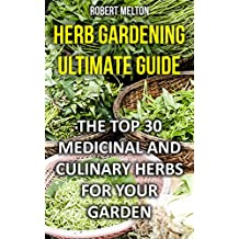 Herb Gardening Ultimate Guide: The Top 30 Medicinal And Culinary Herbs For Your Garden