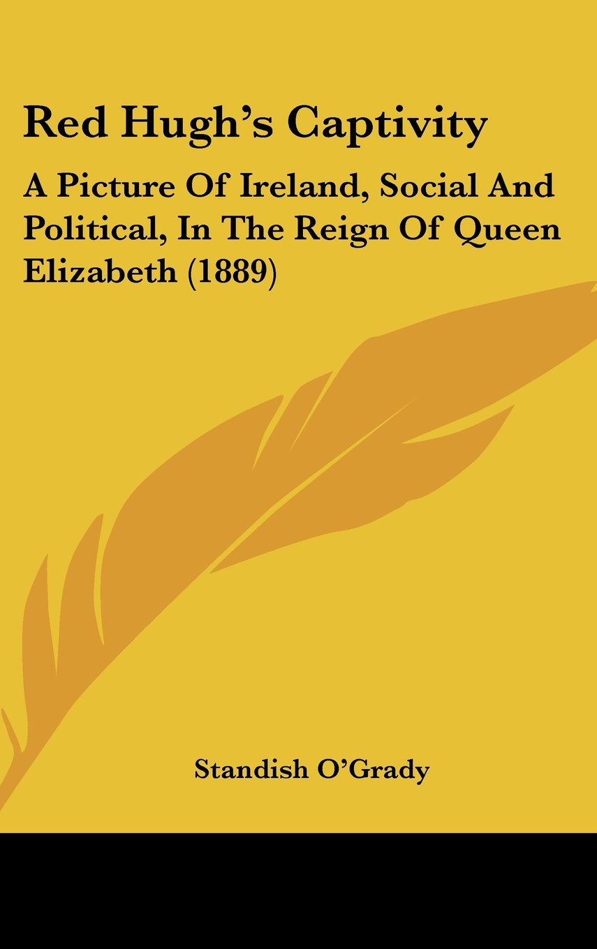 Red Hugh's Captivity: A Picture Of Ireland, Social And Political, In The Reign Of Queen Elizabeth (1889) PDF