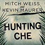 Hunting Che: How a U.S. Special Forces Team Helped Capture the World's Most Famous Revolutionary | Kevin Maurer,Mitch Weiss