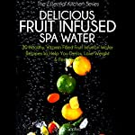 Delicious Fruit Infused Spa Water: 30 Healthy, Vitamin Filled Fruit Infusion Water Recipes to Help You Detox, Lose Weight and Feel Great (The Essential Kitchen Series, Book 7)   Sarah Sophia