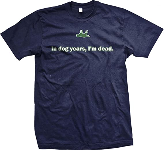 4cdafe911c Amazon.com: In Dog Years, I'm Dead. Mens T-shirt, Hilarious Funny ...