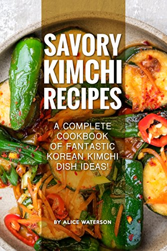 Savory Kimchi Recipes: A Complete Cookbook of Fantastic Korean Kimchi Dish Ideas! by Alice Waterson