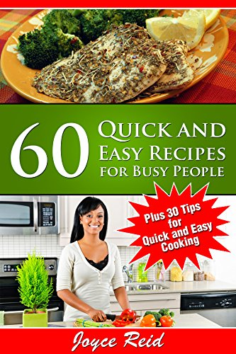 60 Quick and Easy Recipes for Busy People: Simple Ideas for Breakfast, Lunch, Dinner and Dessert with a special bonus of  30 Tips for Quick and Easy Cooking by Joyce Reid