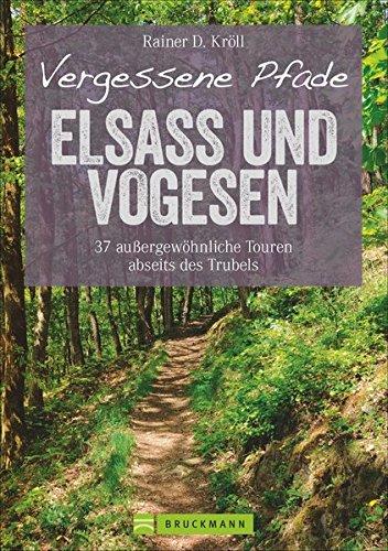 Wanderführer Elsass und Vogesen: Vergessene Pfade Elsass und Vogesen. 37 Touren zum Genusswandern abseits des Trubels. Ein Tourenführer mit Panoramawegen und zum Bergwandern. (Erlebnis Wandern)