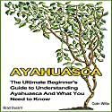 Ayahuasca: The Ultimate Beginner's Guide to Understanding Ayahuasca and What You Need to Know Audiobook by Brad Durant, Colin Willis Narrated by Ron Welch