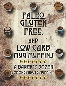 Paleo, Gluten Free, and Low Carb Mug Muffins: A Baker's Dozen of One Minute Muffins