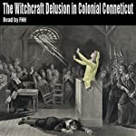 The Witchcraft Delusion in Colonial Connecticut 1647-1697 | John M Taylor