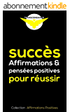 Succès : Affirmations et pensées positives pour réussir (Collection Affirmations Positives t. 1)