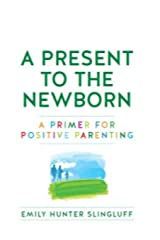 A Present To The Newborn: A Primer for Positive Parenting Paperback