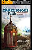 An Irreligious Faith: How to Starve Religion and Feed Life