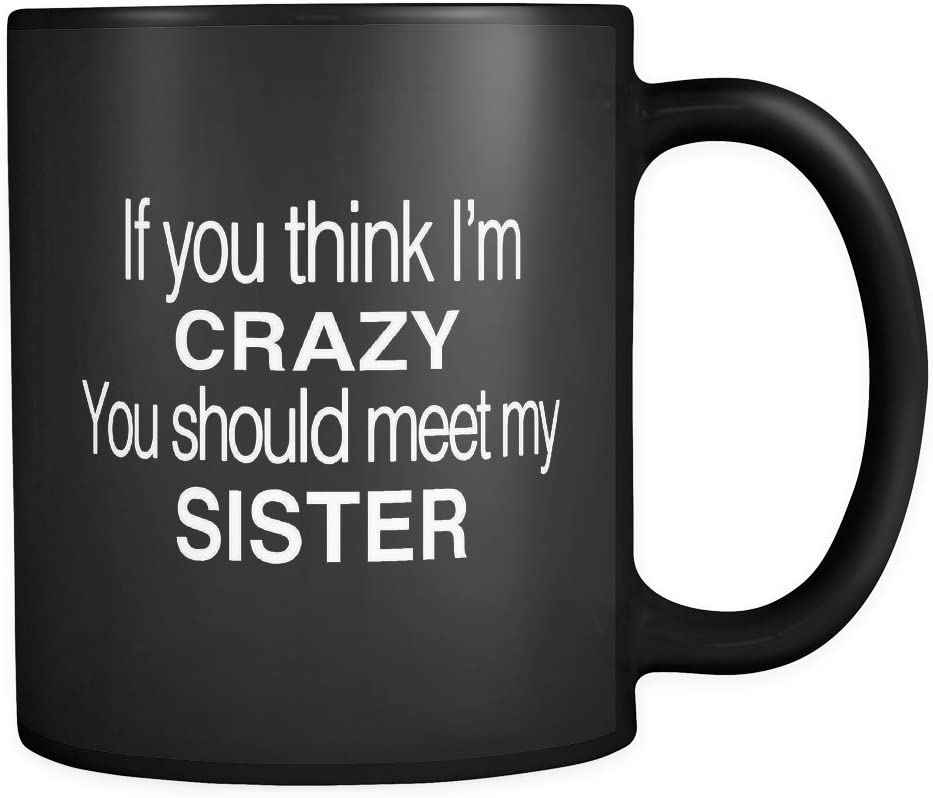 Amazon Com If You Think I M Crazy You Should Meet My Sister Mug In Black Sister Gift Kitchen Dining