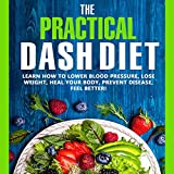 #3: The Practical DASH Diet: Learn How to Lower Blood Pressure, Lose Weight, Heal Your Body, Prevent Disease, Feel Better! The Only DASH book You'll Ever Need. With a 14 Day Meal Plan & Healthy Recipes