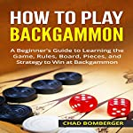 How to Play Backgammon: A Beginner's Guide to Learning the Game, Rules, Board, Pieces, and Strategy to Win at Backgammon | Chad Bomberger