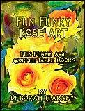 Fun Funky Rose Art (Fun Funky Art Coffee Table Books For Kindle Book 1)