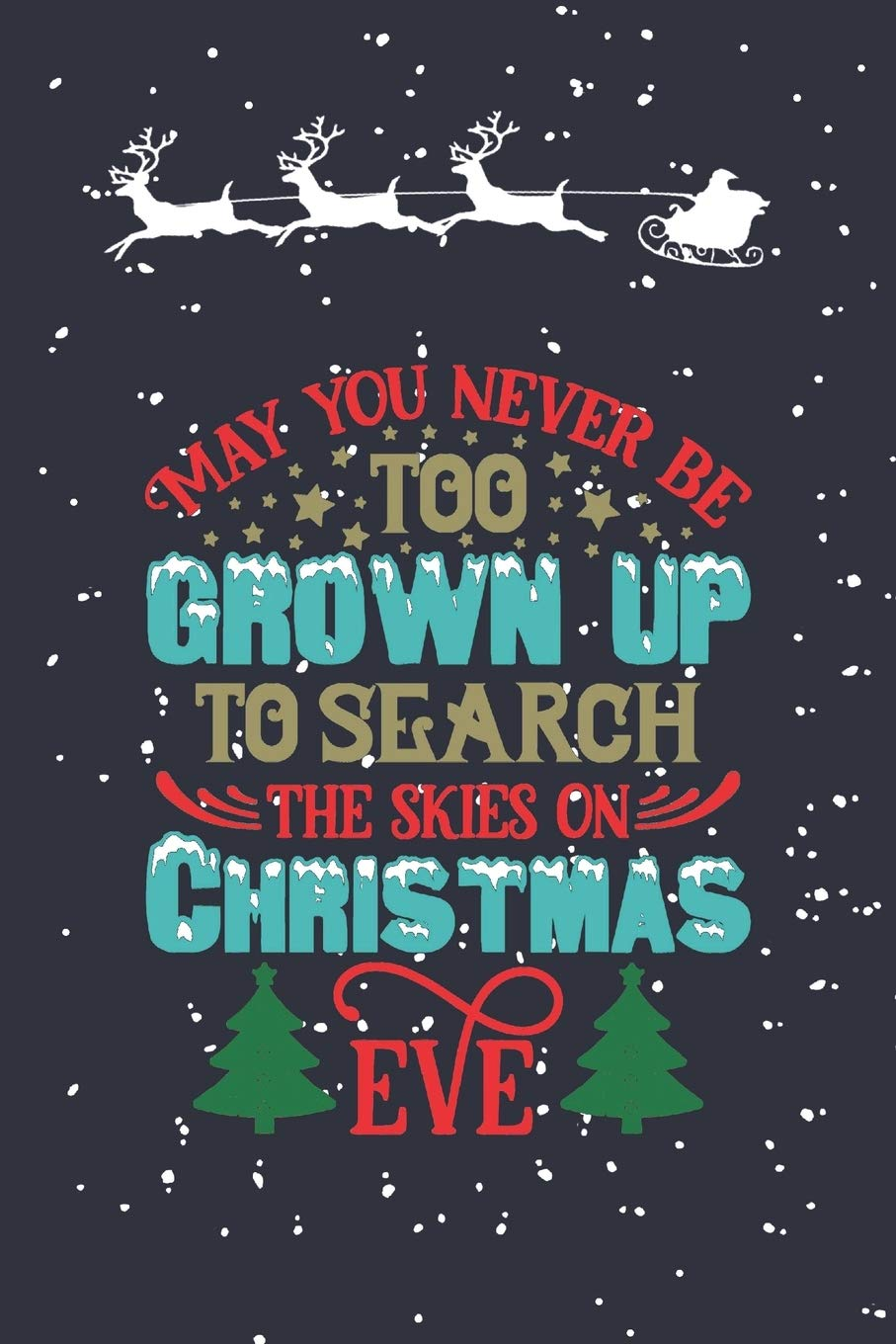 May You Never Be Too Grown Up To Search The Skies On Christmas Eve:  Notebook Journal Diary. Christmas Eve Santa With Snowy Skies: Yuletide  Notebooks: 9781689556668: Amazon.com: Books
