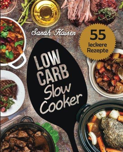 Low Carb Slow Cooker: Das Kochbuch für Ihren Schongarer - 55 herzhafte und saftige Rezepte zum Einschalten & Abnehmen (inkl. Eintöpfe, Suppen, Fleisch- & Fischgerichte, Süßes, u.v.m.) Taschenbuch – 14. April 2017 Sarah Kaiser Süßes 1545393788 Cooki