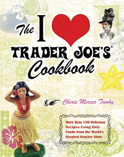 Price comparison product image The I Love Trader Joe's Cookbook: 150 Delicious Recipes Using Only Foods from the World's Greatest Grocery Store