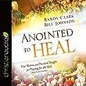 Anointed to Heal: True Stories and Practical Insight for Praying for the Sick Hörbuch von Randy Clark, Bill Johnson Gesprochen von: Joe Geoffrey