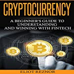 Cryptocurrency: A Beginner's Guide to Understanding and Winning with Fintech | Eliot P. Reznor