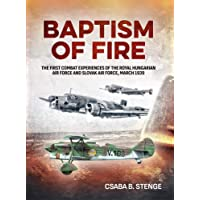 Baptism Of Fire : The First Combat Experiences of the Royal Hungarian Air Force and Slovak Air Force, March 1939